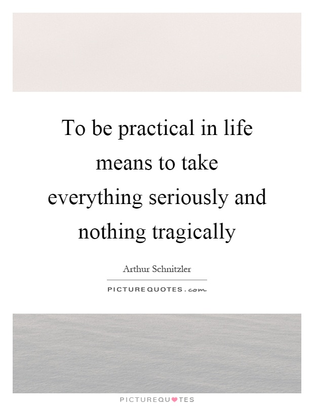 To be practical in life means to take everything seriously and nothing tragically Picture Quote #1