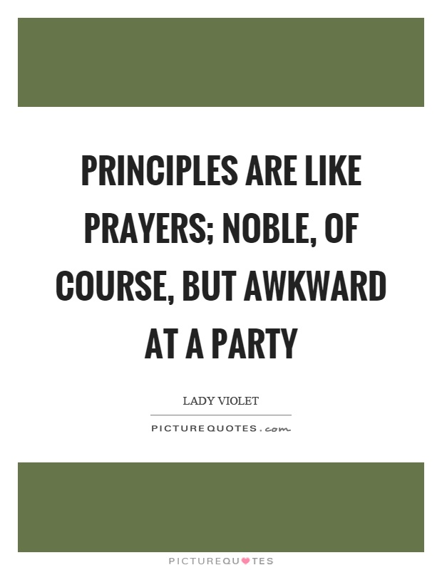 Principles are like prayers; noble, of course, but awkward at a party Picture Quote #1