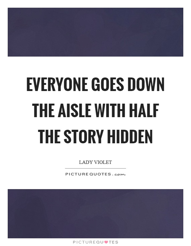 Everyone goes down the aisle with half the story hidden Picture Quote #1