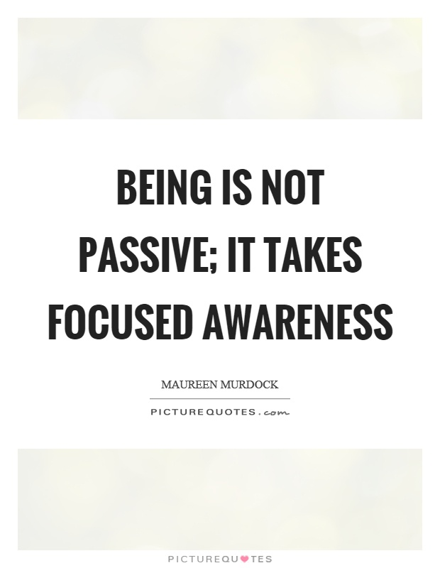 Being is not passive; it takes focused awareness Picture Quote #1
