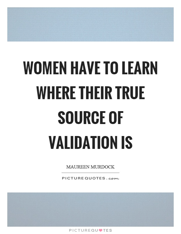 Women have to learn where their true source of validation is Picture Quote #1