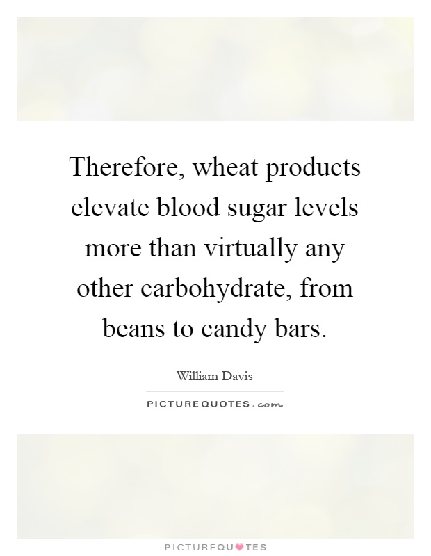 Therefore, wheat products elevate blood sugar levels more than virtually any other carbohydrate, from beans to candy bars Picture Quote #1