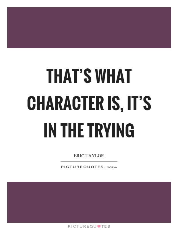 That's what character is, it's in the trying Picture Quote #1