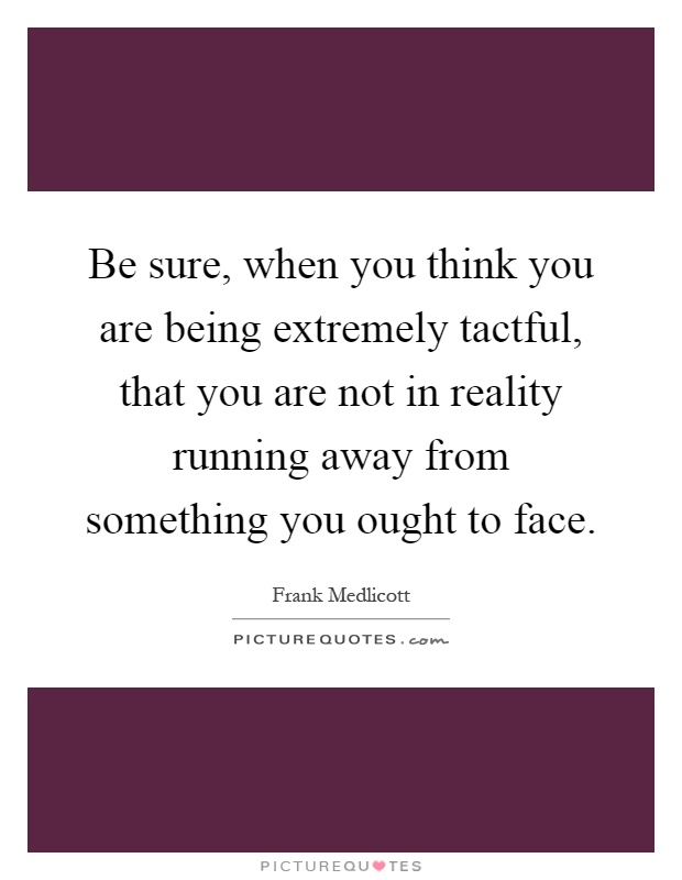 Be sure, when you think you are being extremely tactful, that you are not in reality running away from something you ought to face Picture Quote #1