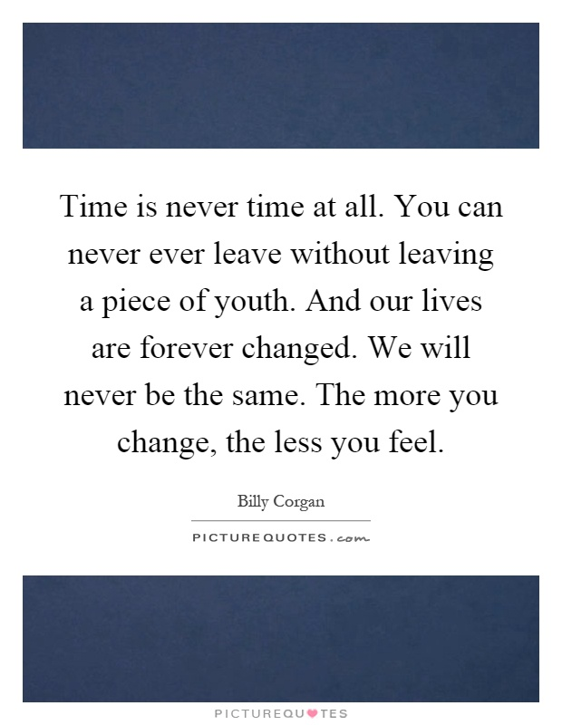 Time is never time at all. You can never ever leave without leaving a piece of youth. And our lives are forever changed. We will never be the same. The more you change, the less you feel Picture Quote #1