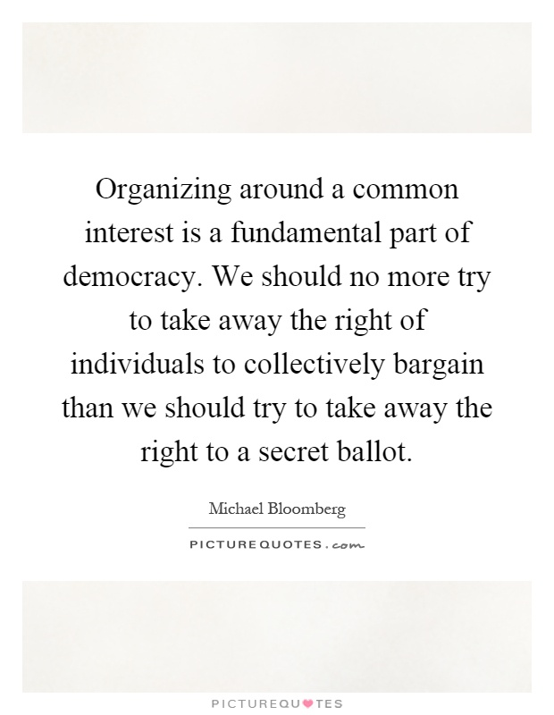 Organizing around a common interest is a fundamental part of democracy. We should no more try to take away the right of individuals to collectively bargain than we should try to take away the right to a secret ballot Picture Quote #1