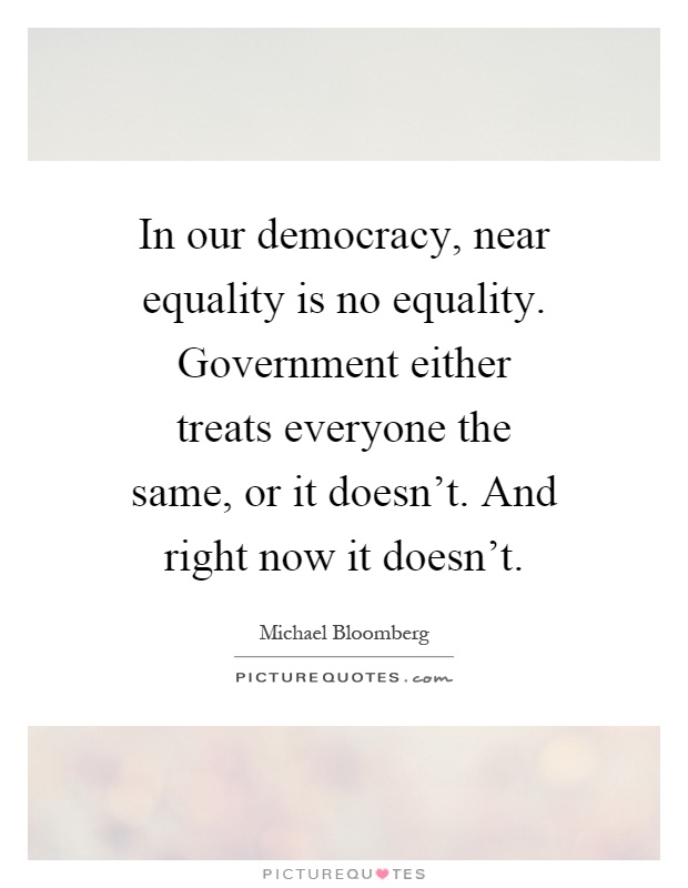In our democracy, near equality is no equality. Government either treats everyone the same, or it doesn't. And right now it doesn't Picture Quote #1