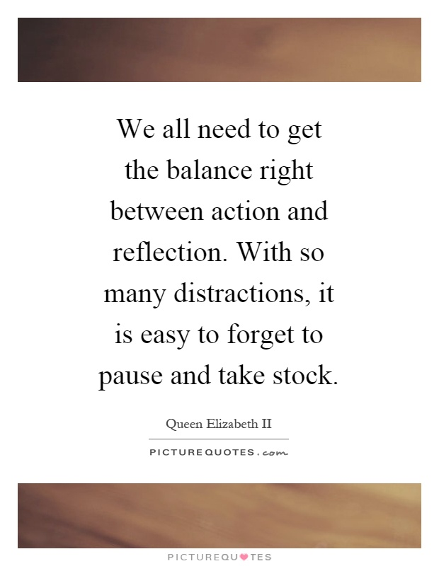 We all need to get the balance right between action and reflection. With so many distractions, it is easy to forget to pause and take stock Picture Quote #1