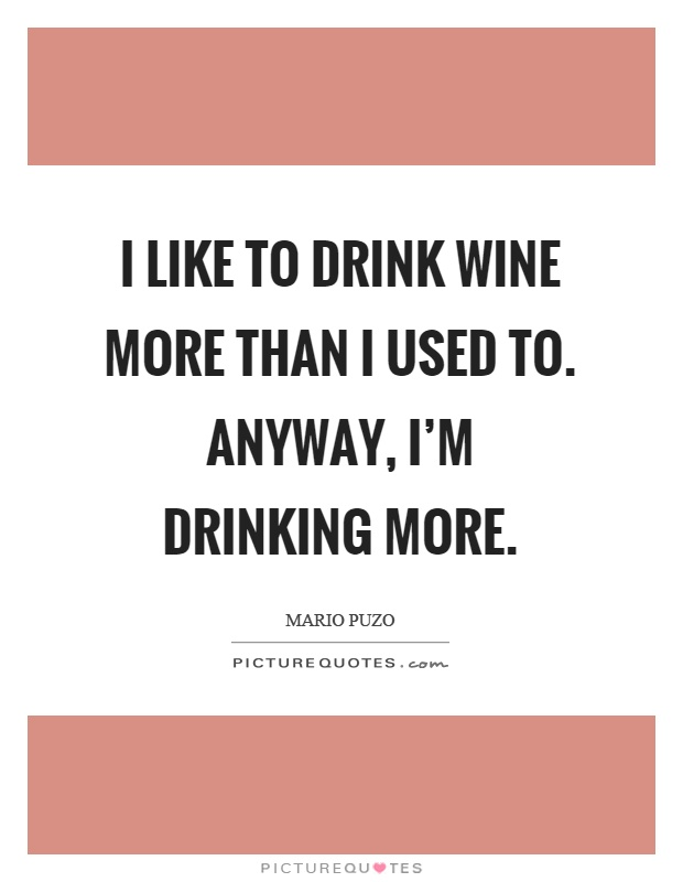I like to drink wine more than I used to. Anyway, I'm drinking more Picture Quote #1