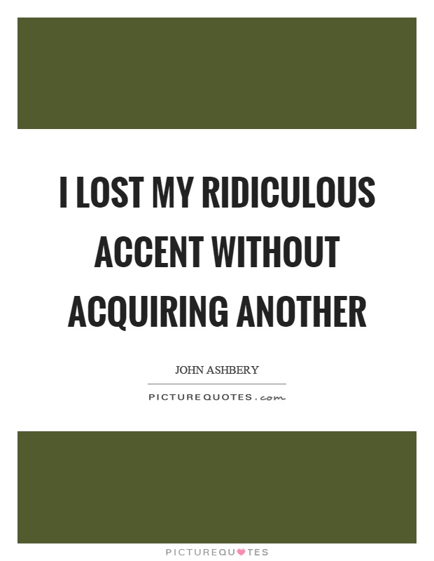 I lost my ridiculous accent without acquiring another Picture Quote #1