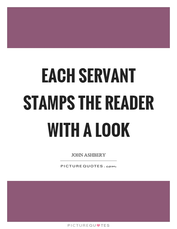 Each servant stamps the reader with a look Picture Quote #1