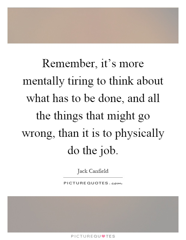 Remember, it's more mentally tiring to think about what has to be done, and all the things that might go wrong, than it is to physically do the job Picture Quote #1