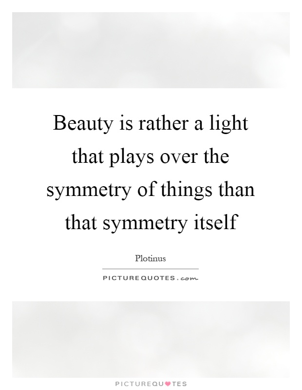 Beauty is rather a light that plays over the symmetry of things than that symmetry itself Picture Quote #1