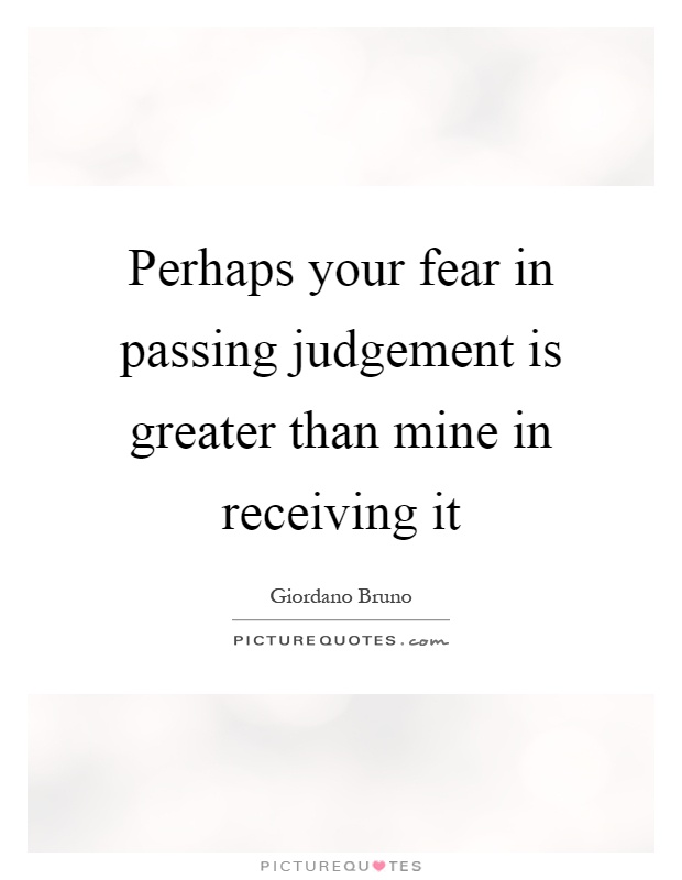 Perhaps your fear in passing judgement is greater than mine in receiving it Picture Quote #1