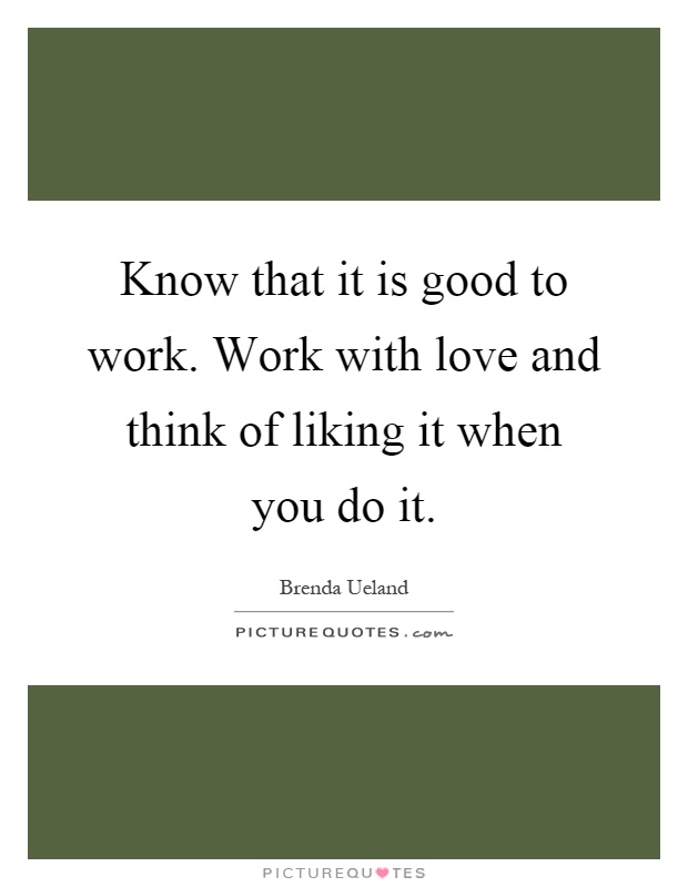 Know that it is good to work. Work with love and think of liking it when you do it Picture Quote #1