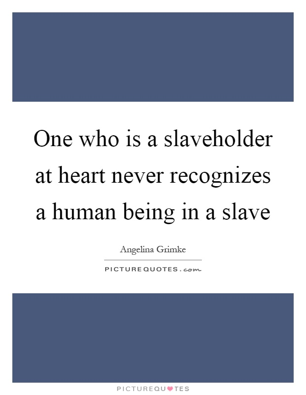 One who is a slaveholder at heart never recognizes a human being in a slave Picture Quote #1