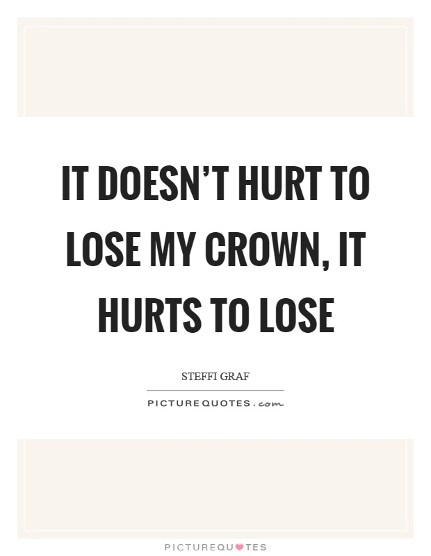 It doesn't hurt to lose my crown, it hurts to lose Picture Quote #1