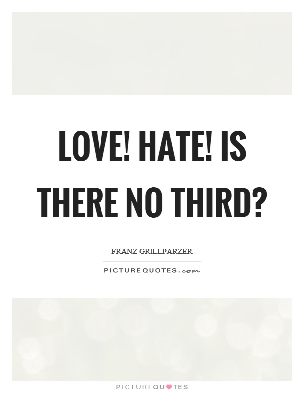 Love! Hate! Is there no third? Picture Quote #1