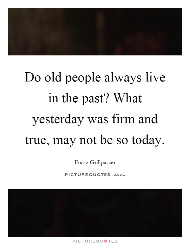 Do old people always live in the past? What yesterday was firm and true, may not be so today Picture Quote #1