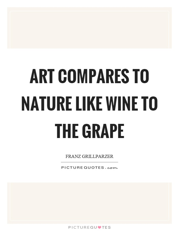 Art compares to nature like wine to the grape Picture Quote #1