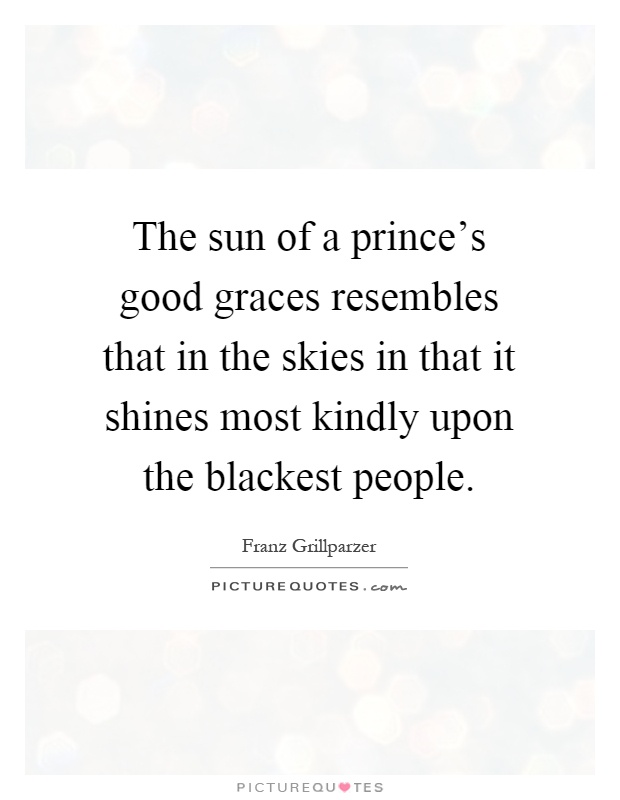 The sun of a prince's good graces resembles that in the skies in that it shines most kindly upon the blackest people Picture Quote #1