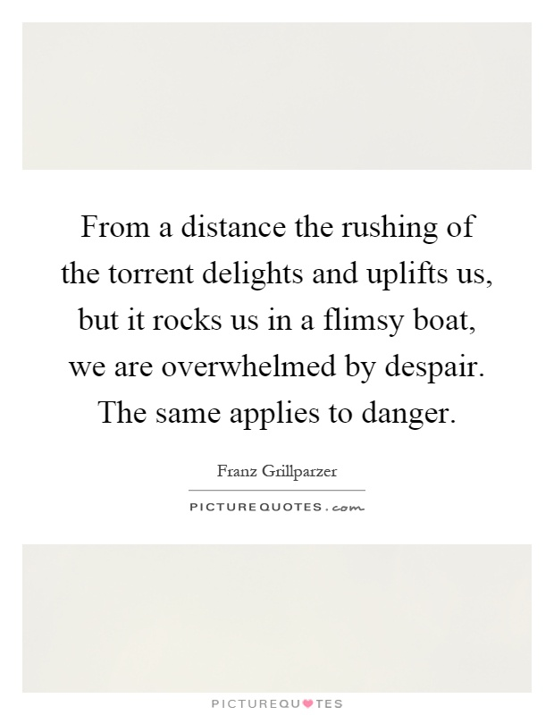 From a distance the rushing of the torrent delights and uplifts us, but it rocks us in a flimsy boat, we are overwhelmed by despair. The same applies to danger Picture Quote #1