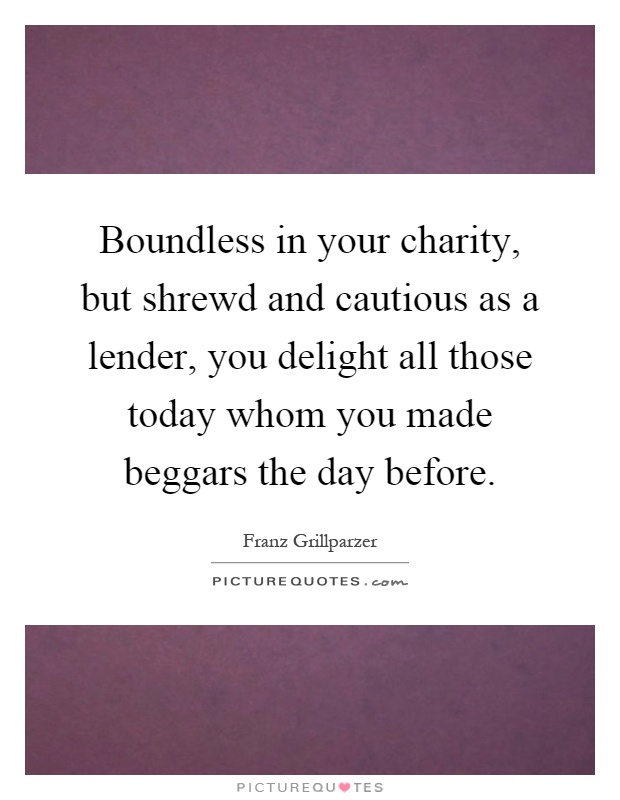 Boundless in your charity, but shrewd and cautious as a lender, you delight all those today whom you made beggars the day before Picture Quote #1