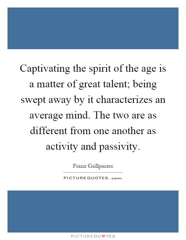 Captivating the spirit of the age is a matter of great talent; being swept away by it characterizes an average mind. The two are as different from one another as activity and passivity Picture Quote #1