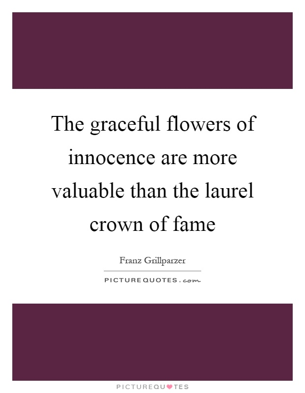 The graceful flowers of innocence are more valuable than the laurel crown of fame Picture Quote #1