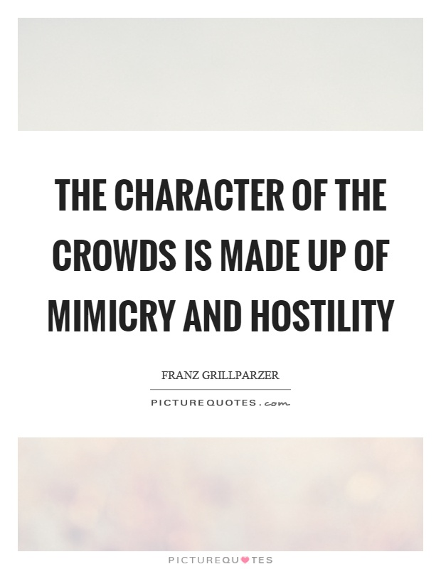 The character of the crowds is made up of mimicry and hostility Picture Quote #1