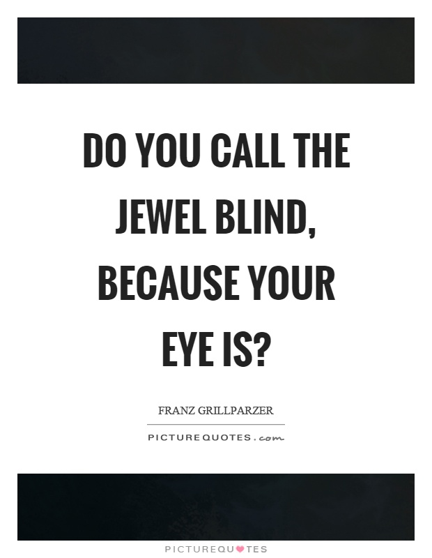 Do you call the jewel blind, because your eye is? Picture Quote #1