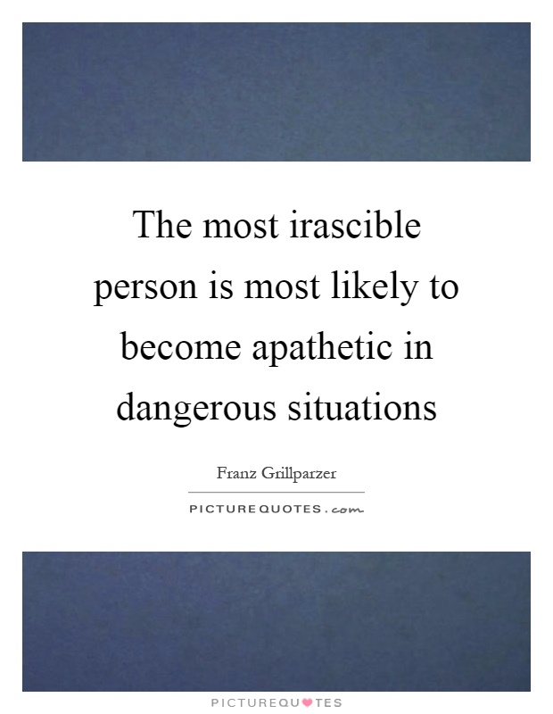 The most irascible person is most likely to become apathetic in dangerous situations Picture Quote #1