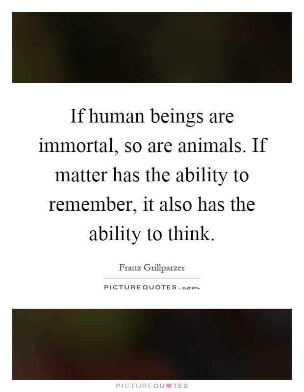 If human beings are immortal, so are animals. If matter has the ability to remember, it also has the ability to think Picture Quote #1