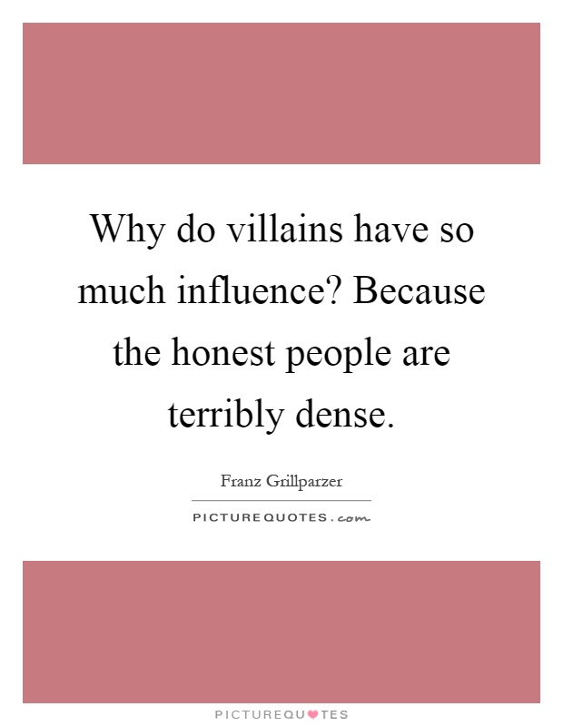 Why do villains have so much influence? Because the honest people are terribly dense Picture Quote #1