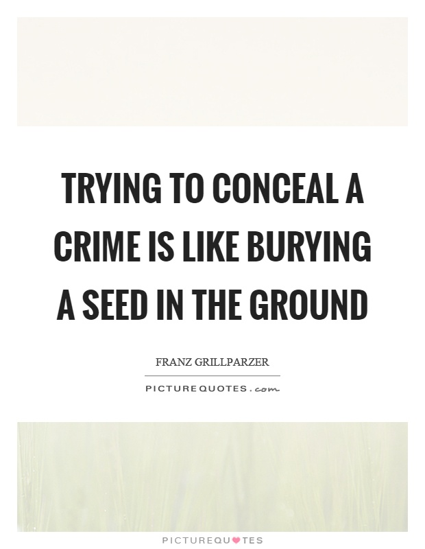 Trying to conceal a crime is like burying a seed in the ground Picture Quote #1
