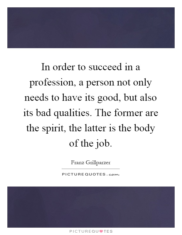 In order to succeed in a profession, a person not only needs to have its good, but also its bad qualities. The former are the spirit, the latter is the body of the job Picture Quote #1