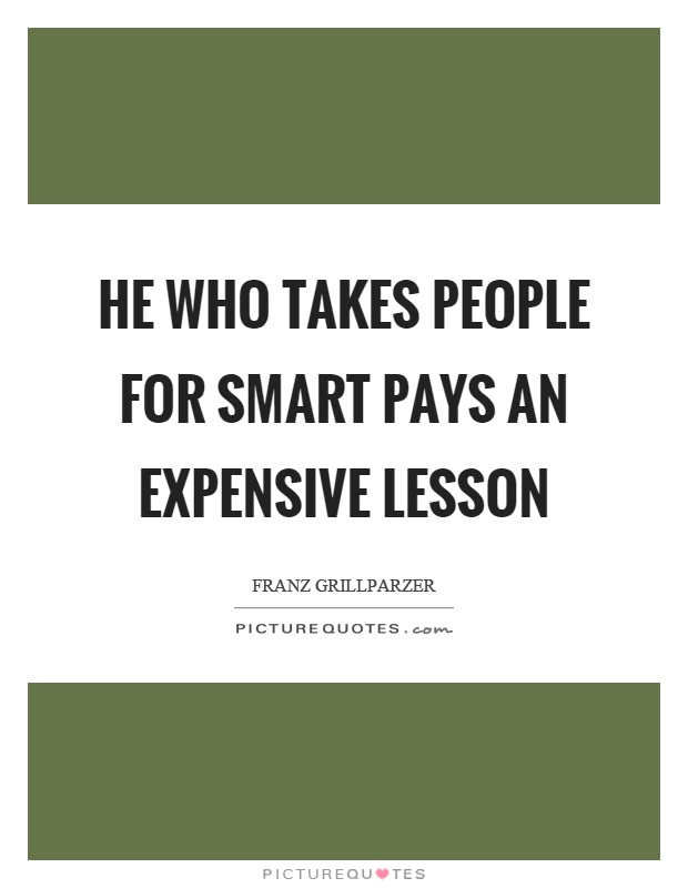 He who takes people for smart pays an expensive lesson Picture Quote #1