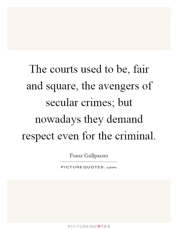 The courts used to be, fair and square, the avengers of secular crimes; but nowadays they demand respect even for the criminal Picture Quote #1