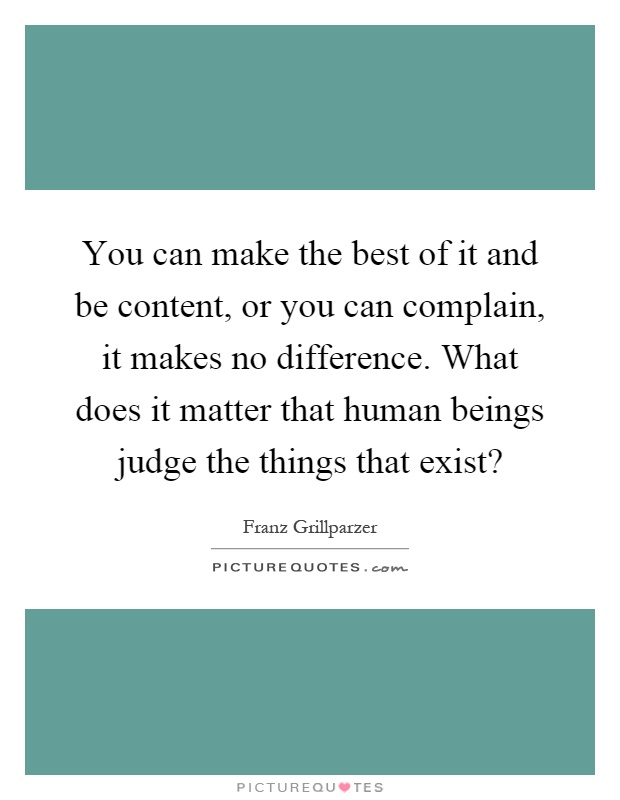 You can make the best of it and be content, or you can complain, it makes no difference. What does it matter that human beings judge the things that exist? Picture Quote #1