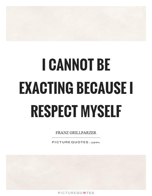 I cannot be exacting because I respect myself Picture Quote #1
