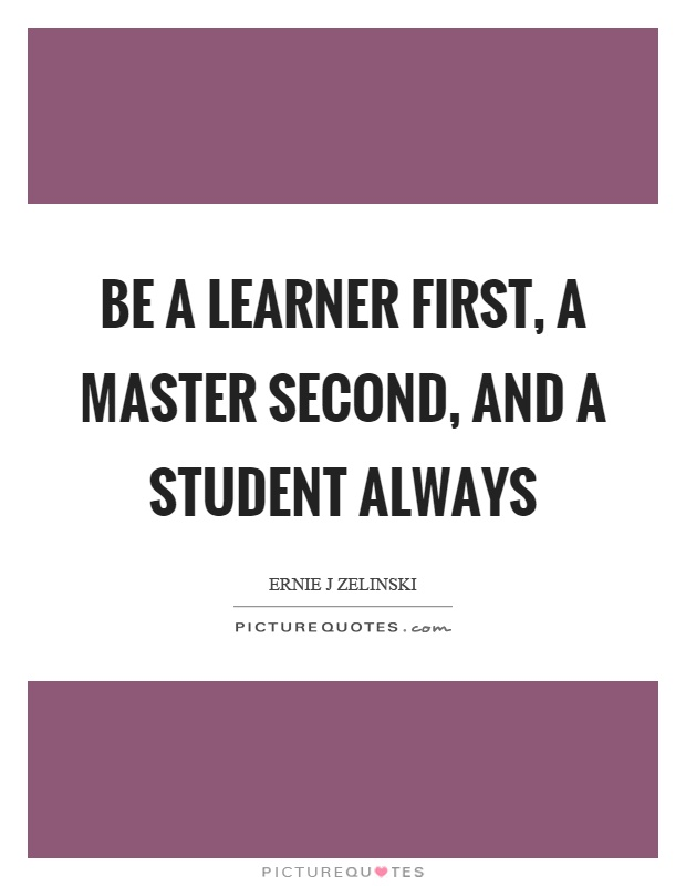 Be a learner first, a master second, and a student always Picture Quote #1