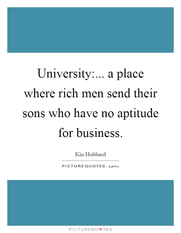University:... a place where rich men send their sons who have no aptitude for business Picture Quote #1