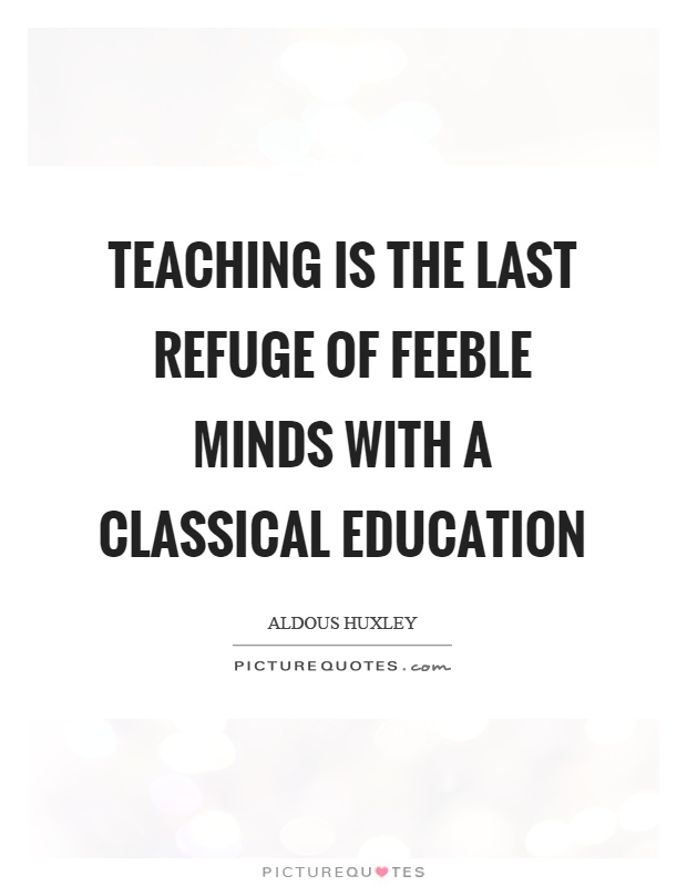 Teaching is the last refuge of feeble minds with a classical education Picture Quote #1