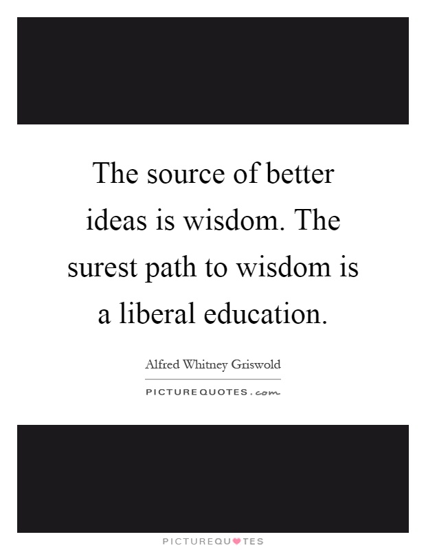 The source of better ideas is wisdom. The surest path to wisdom is a liberal education Picture Quote #1