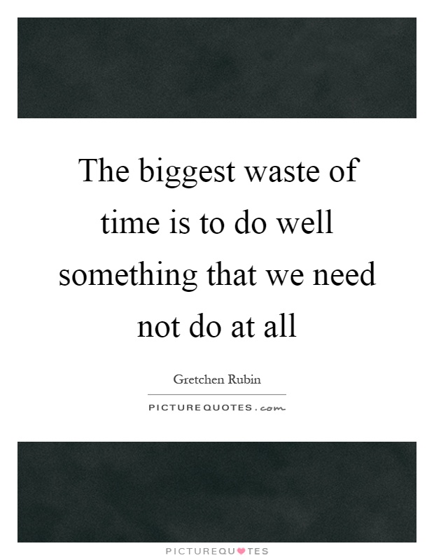 The biggest waste of time is to do well something that we need not do at all Picture Quote #1