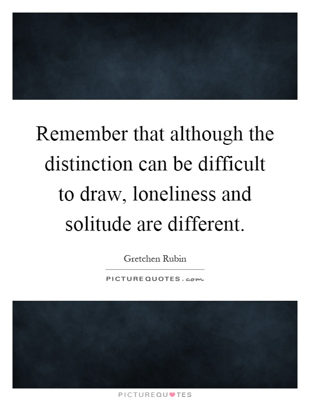 Remember that although the distinction can be difficult to draw, loneliness and solitude are different Picture Quote #1