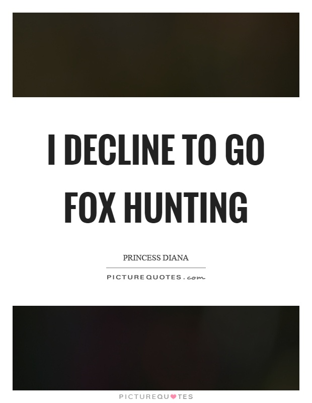 I decline to go fox hunting Picture Quote #1