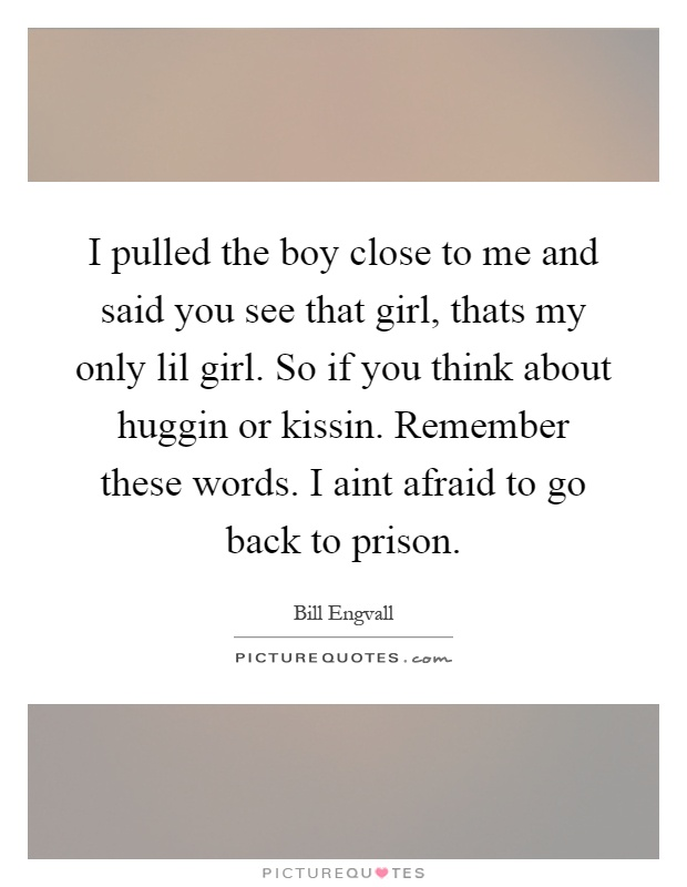 I pulled the boy close to me and said you see that girl, thats my only lil girl. So if you think about huggin or kissin. Remember these words. I aint afraid to go back to prison Picture Quote #1