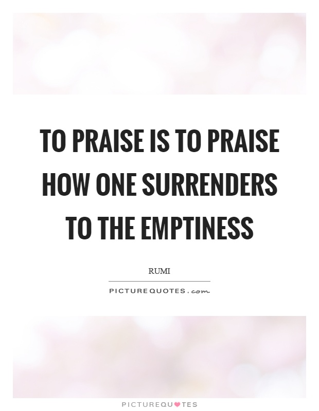 To praise is to praise how one surrenders to the emptiness Picture Quote #1