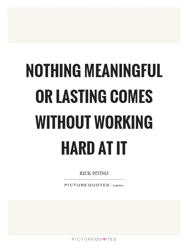 Nothing meaningful or lasting comes without working hard at it Picture Quote #1